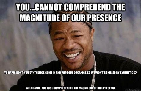 Meme Effect - you cannot comprehend the magnitude of our presence yo dawg don t you synthetics come in and