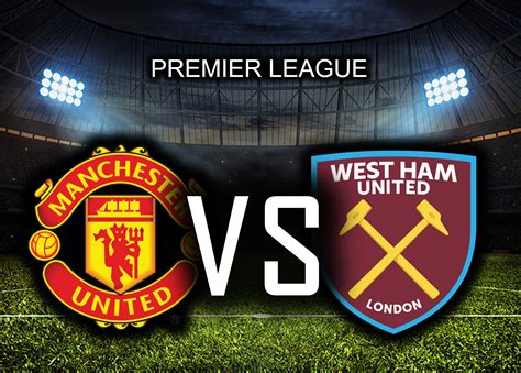 Manchester United Vs West Ham: (Match Preview, Kick-off ...