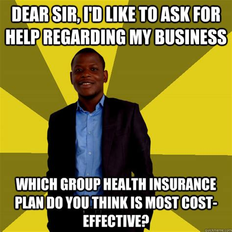 Health Insurance Meme - dear sir i d like to ask for help regarding my business which group health insurance plan do