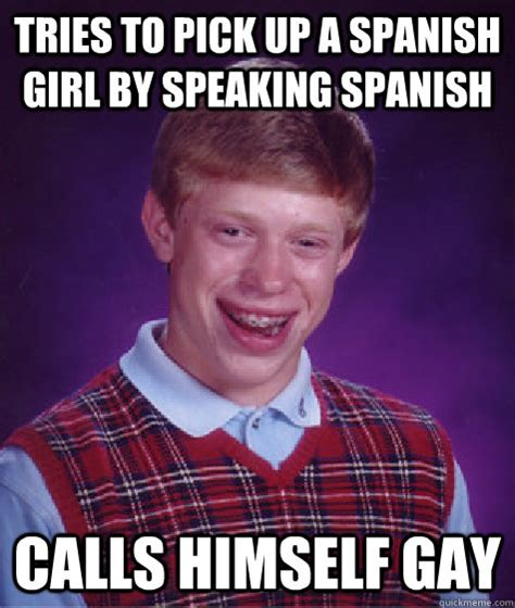 Spanish Girl Meme - tries to pick up a spanish girl by speaking spanish calls himself gay bad luck brian quickmeme