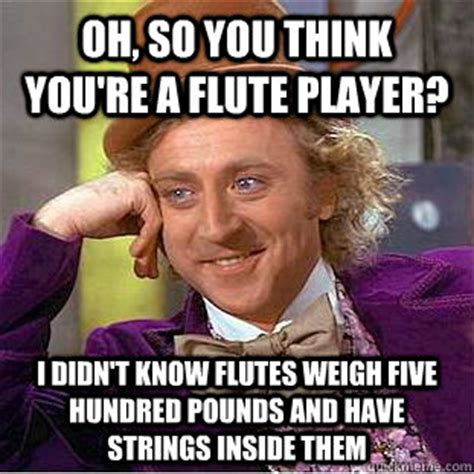 Flute Memes - oh so you think you re a flute player i didn t know flutes weigh five hundred pounds and have