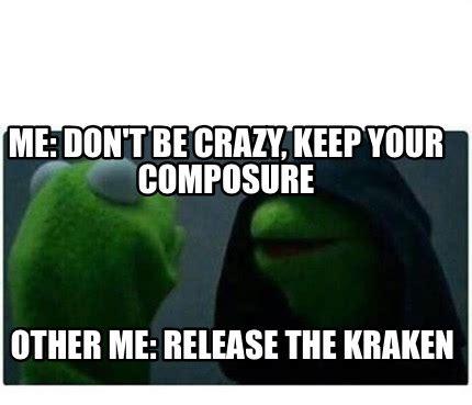Release The Kraken Meme - meme creator me don t be crazy keep your composure other me release the kraken meme