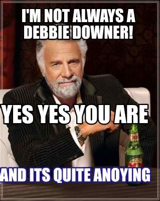 Yes You Are Meme - meme creator i m not always a debbie downer yes yes you are and its quite anoying meme