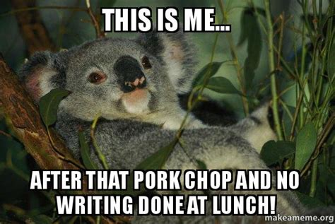 Pork Chop Meme - this is me after that pork chop and no writing done at lunch laid back koala make a meme