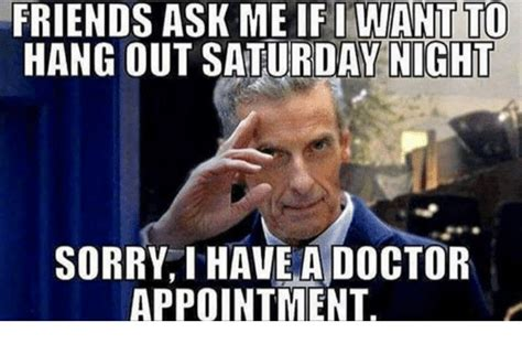Doctor Appointment Meme - friends ask me if i want to hang out saturday night sorry i have a doctor appointment doctor