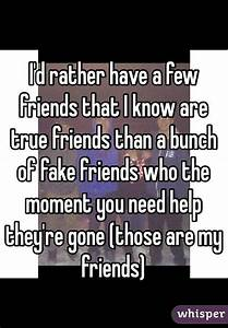 I'd rather have a few friends that I know are true friends ...