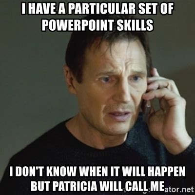 Powerpoint Meme - i have a particular set of powerpoint skills i don t know when it will happen but patricia will