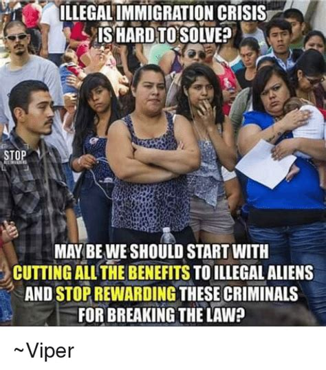 Stop Breaking The Law Meme - illegalimmigration crisis may be we should start with cutting all the benefits to illegal aliens