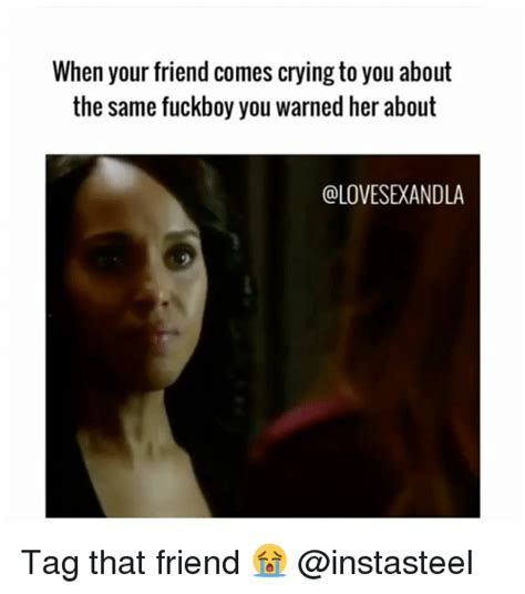 Fuckboy Memes - when your friend comes crying to you about the same fuckboy you warned her about tag that friend