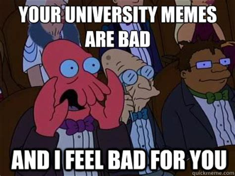 Your Meme Is Bad - your university memes are bad and i feel bad for you zoidberg does not approve quickmeme
