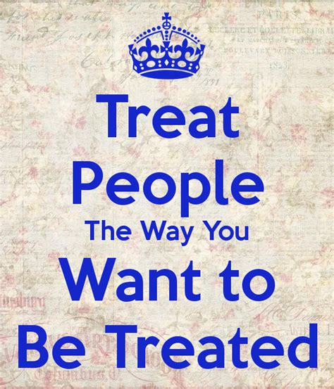Treat Others The Way You Want To Be Treated Quotes Quotesgram