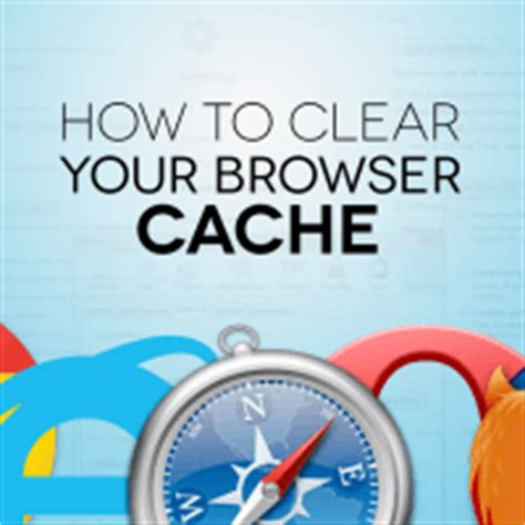 how to clear browser cache on how to clear browser cache in firefox safari ie chrome