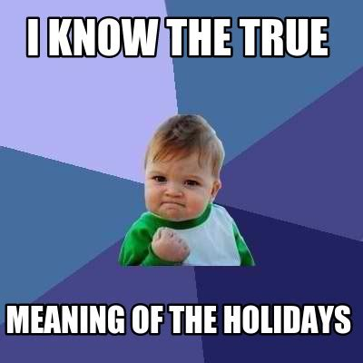 Meaning Of Memes - meme creator i know the true meaning of the holidays meme generator at memecreator org