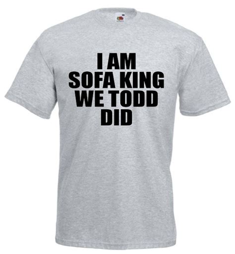 I Am Sofa King We Todd Did by I Am Sofa King We Todd Did Offensive Joke T Shirt