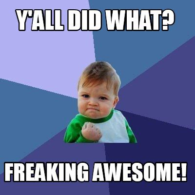 All Y All Are Awesome Meme Generator Meme Creator Y All Did What Freaking Awesome Meme