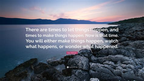 """Dan Millman Quote """"there Are Times To Let Things Happen, And Times To Make Things Happen Now"""