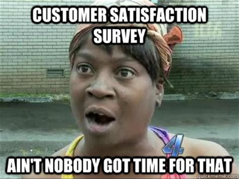 Nobody Got Time For That Meme - customer satisfaction survey ain t nobody got time for that no time sweet brown quickmeme
