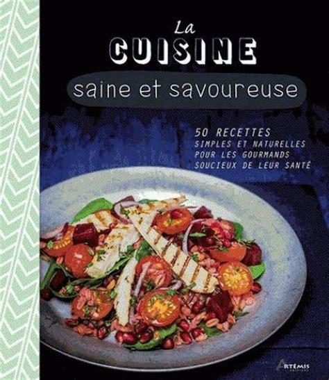 cuisine simple et saine la cuisine saine et savoureuse 50 recettes simples et naturelles pour les gourmands soucieux