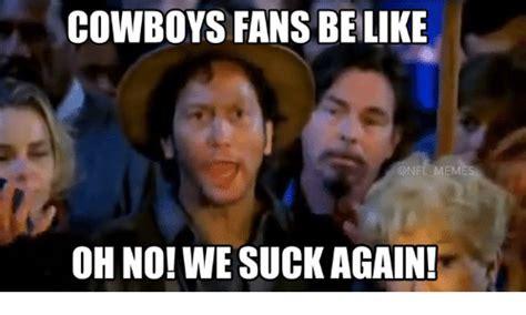 Cowboys Fans Be Like Meme - 25 best memes about we suck again we suck again memes