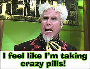[Image - 70740]   I Feel Like I'm Taking Crazy Pills ...