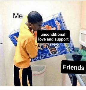 Me Unconditional Love and Support Friends | Friends Meme ...