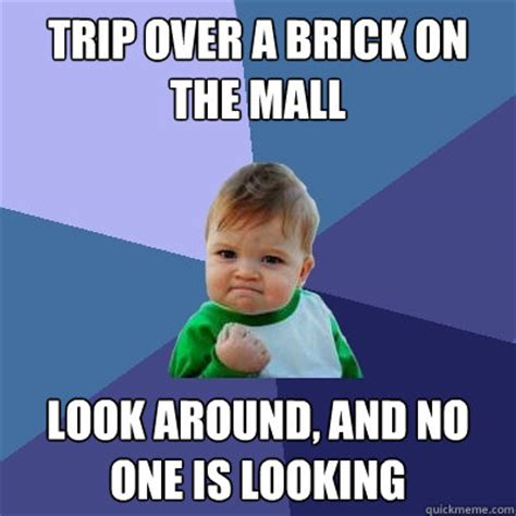 Trip Meme - trip over a brick on the mall look around and no one is looking success kid quickmeme