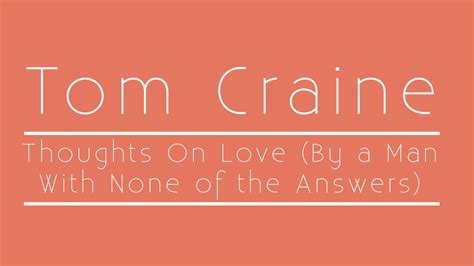 Tom Craine Thoughts On Love (by A Man With None Of The