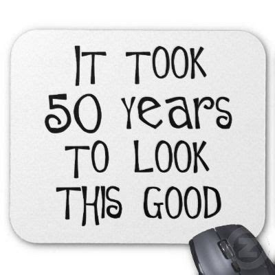 Turning 50 Quotes Pictures  50th Birthday, 50 Years To Look This Good! Mouse Mats  My Style