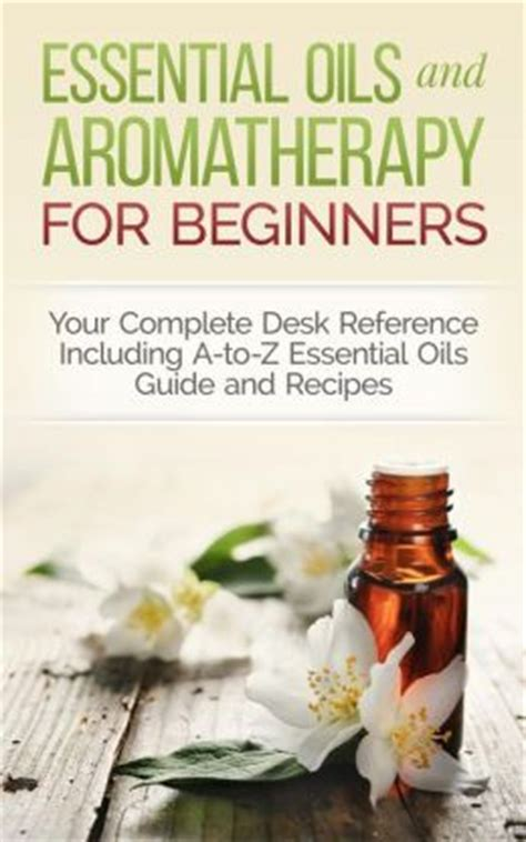 essential oils and aromatherapy for beginners your complete desk reference including a to z