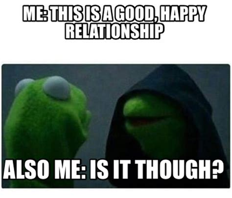Happiness Is Meme Generator - meme creator me this is a good happy relationship also me is it though meme generator at