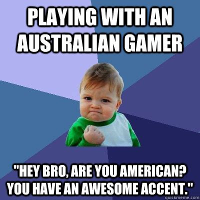 Accent Meme - playing with an australian gamer quot hey bro are you american you have an awesome accent