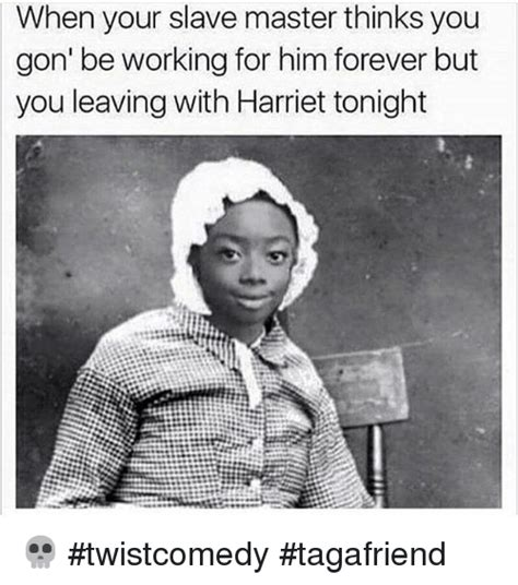 Slave Memes - when your slave master thinks you gon be working for him forever but you leaving with harriet