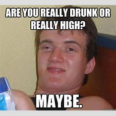 Are You Really Drunk Or Really High? Maybe  The High Guy Quickmeme