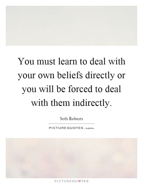 You Must Learn To Deal With Your Own Beliefs Directly Or