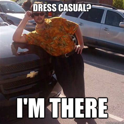 Dress Meme - dress casual i m there not a problem guy quickmeme