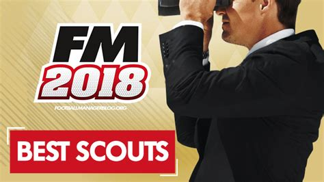 football manager 2018 scouts best scouting team in fm 2018