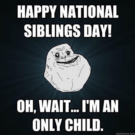 Only Child Meme - happy national siblings day oh wait im an only child forever alone