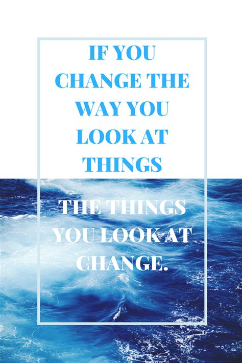 if you change the way you look at things the things you
