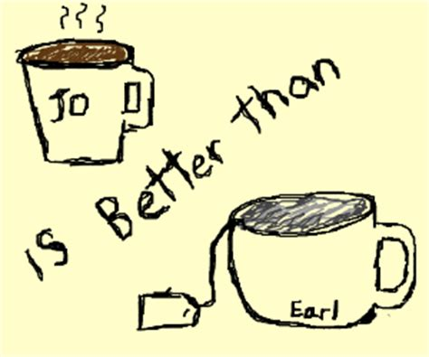 Experts say that's hard to say. coffee is better than tea - Drawception