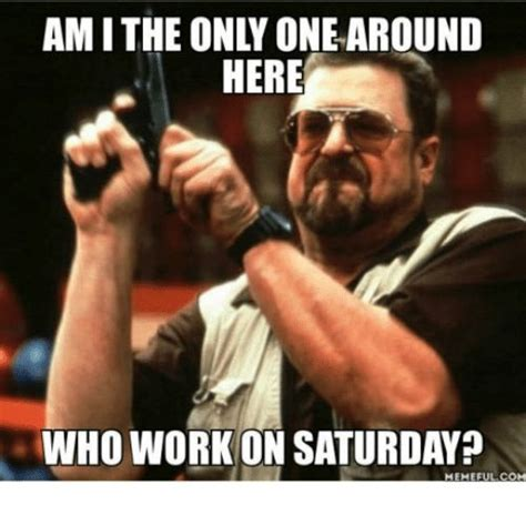Saturday Memes 18 - saturday memes what can be more painful than working on a saturday