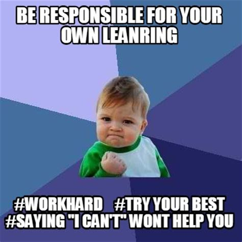 Meme Your Own Photo - meme creator be responsible for your own leanring workhard try your best saying quot i ca meme