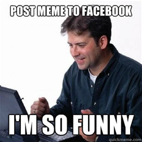 How To Post Memes On Facebook - post meme to facebook i m so funny lonely computer guy quickmeme