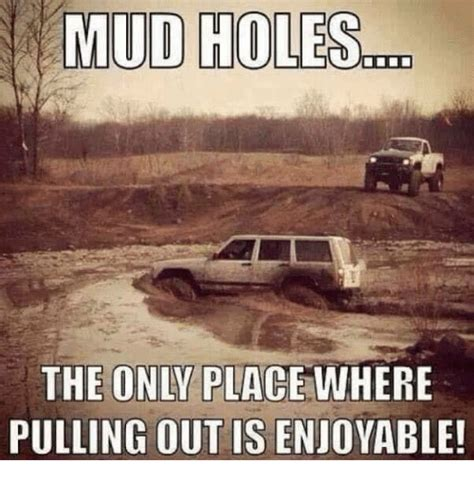 Mudding Memes Mud The Only Place Where Pulling Out Is Enjoyable