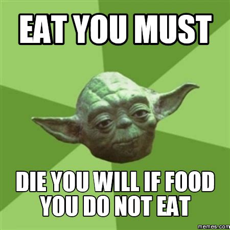 Eating Meme - eat you must die you will if food you do not eat