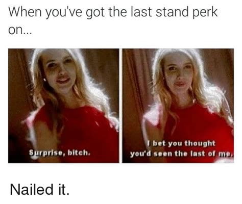Surprise Bitch Meme - when you ve got the last stand perk on i bet you thought surprise bitch you d seen the last of