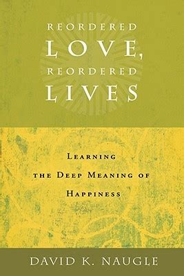 reordered love reordered lives learing  deep meaning  happiness  david  naugle