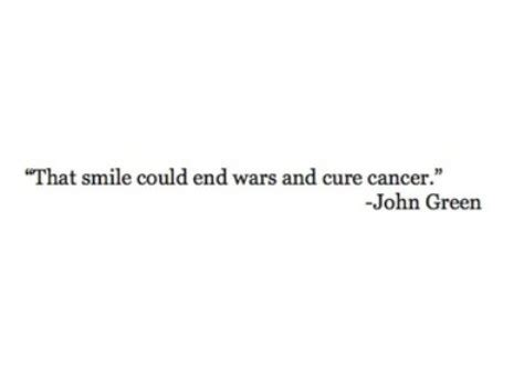 That Smile Could End Wars And Cure Cancer  John Green. Xanga Quotes About Change And Growing Up. Sassy Quotes Ex Boyfriends. Winnie The Pooh Quotes Laughter. Positive Quotes During Illness. Kiss Quotes For Him Tumblr. Christian Quotes On Wisdom. Quotes About Love Regrets. Great Depression Era Quotes