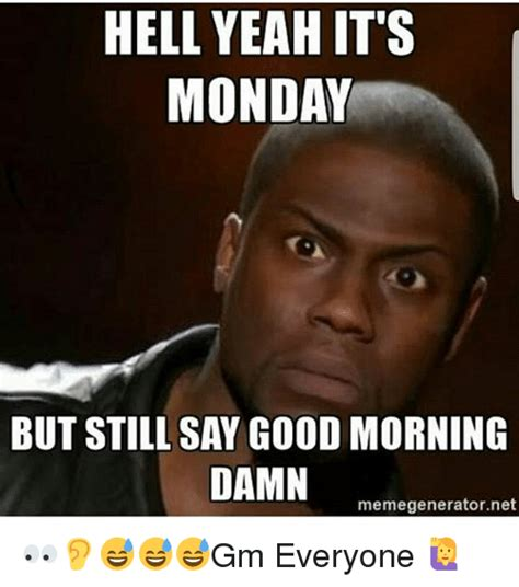 It S Monday Meme - hell yeah it s monday but still say good morning damn memegeneratornet gm everyone meme