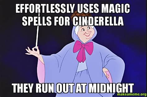 Cinderella Meme - effortlessly uses magic spells for cinderella they run out at midnight make a meme