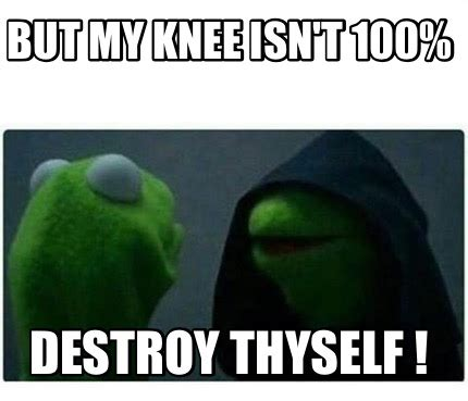 But But Meme - meme creator but my knee isn t 100 destroy thyself meme generator at memecreator org